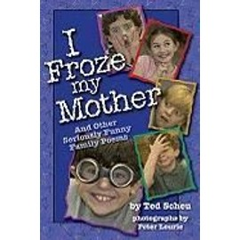 I Froze My Mother: And Other Seriously Funny Family Poems - Ted Scheu