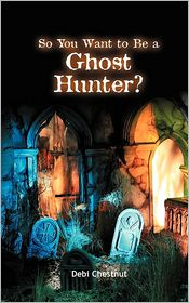 So You Want To Be A Ghost Hunter - Debi Chestnut