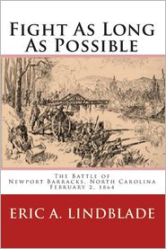 Fight As Long As Possible: The Battle of Newport Barracks, North Carolina, February 2 1864 - Eric Lindblade