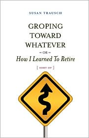 Groping Toward Whatever Or How I Learned To Retire, Sort Of - Susan R. Trausch