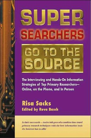 Super Searchers Go to the Source: The Interviewing and Hands-On Information Strategies of Top Primary Researchers - Online, on the Phone, and in Person - Risa Sacks, Reva Basch (Editor), Foreword by Michael A. Sandman, Senior VP, Fuld & Company, Inc.