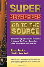 Super Searchers Go to the Source: The Interviewing and Hands-On Information Strategies of Top Primary Researchers-Online, on the P - Sacks, Risa / Basch, Reva / Sandman, Michael A., Senior