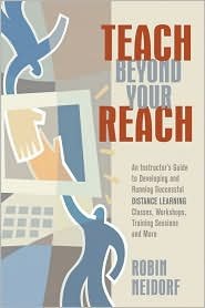Teach Beyond Your Reach: An Instructor's Guide to Developing and Running Successful Distance Learning Classes, Workshops, Training Sessions and More - Robin Neidorf