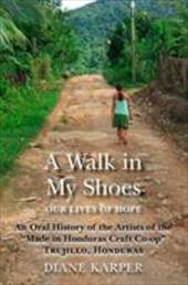 "A Walk in My Shoes: Our Lives of Hope: An Oral History of the Artists of the ""Made in Honduras Craft Co-Op,"" Trujillo, H - Karper, Diane"