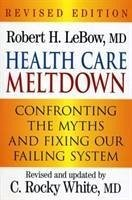 Health Care Meltdown: Confronting the Myths and Fixing Our Failing System - LeBow, Robert H. M. D. White, C. Rocky M. D.