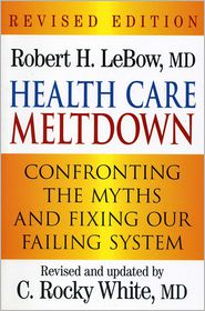 Health Care Meltdown: Confronting the Myths and Fixing our Ailing System - Robert H., M.D. LeBow M.D., C. Rocky, M.D. White M.D.