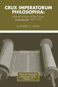Crux Imperatorum Philosophia: Imperial Horizons of the Cluniac Confraternitas, 964-1109 - Heath, Robert George