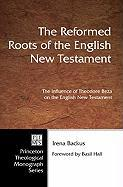 The Reformed Roots of the English New Testament: The Influence of Theodore Beza on the English New Testament (Pittsburgh Theological Monograph Series)
