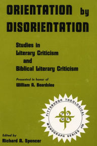 Orientation by Disorientation: Studies in Literary Criticism and Biblical Literary Criticism, Presented in Honor of William A. Beardslee - Richard A. Spencer