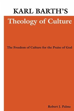 Karl Barth's Theology of Culture: The Freedom of Culture for the Praise of God - Palma, Robert J.