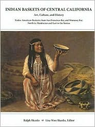 Indian Baskets of Central California: Art, Culture, and History Native American Basketry from San Francisco Bay and Monterey Bay North to Mendocino and East to the Sierras - Ralph Shanks, Lisa Woo Shanks (Editor)