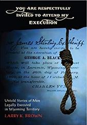 You Are Respectfully Invited to Attend My Execution: Untold Stories of Men Legally Executed in Wyoming Territory - Brown, Larry K.