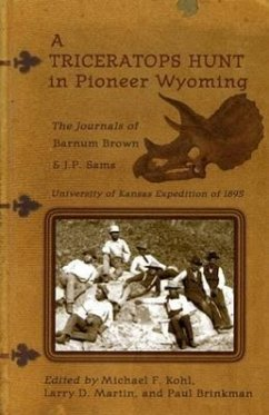 A Triceratops Hunt in Pioneer Wyoming: The Journals of Barnum Brown & J.P. Sams: The University of Kansas Expedition of 1895 - Brown, Barnum
