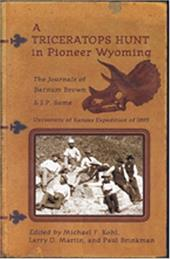 A Triceratops Hunt in Pioneer Wyoming: The Journals of Barnum Brown & J.P. Sams: The University of Kansas Expedition of 1895 - Brown, Barnum / Kohl, Michael F. / Martin, Larry D.