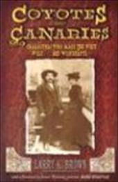 Coyotes and Canaries: Characters Who Made the West Wild and Wonderful! - Brown, Larry K.