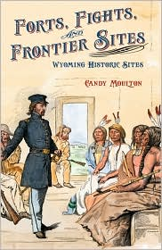 Forts, Fights, and Frontier Sites: Wyoming Historic Locations - Candy Vyvey Moulton