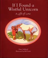 If I Found a Wistful Unicorn: A Gift of Love - Ashford, Ann / Drath, Bill