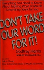 Don't Take Our Word for It!: Everything You Need to Know about Making Word of Mouth Advertising Work for You