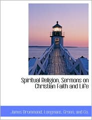 Spiritual Religion, Sermons on Christian Faith and Life - James Drummond, Created by Longman Green & Co