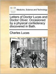 Letters of Doctor Lucas and Doctor Oliver. Occasioned by a physical confederacy discovered in Bath. - Charles Lucas