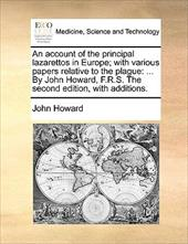 An  Account of the Principal Lazarettos in Europe; With Various Papers Relative to the Plague: By John Howard, F.R.S. the Second E - Howard, John