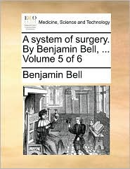 A system of surgery. By Benjamin Bell, ... Volume 5 of 6 - Benjamin Bell