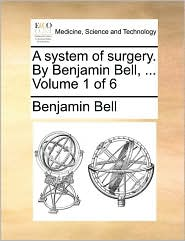 A system of surgery. By Benjamin Bell, ... Volume 1 of 6 - Benjamin Bell