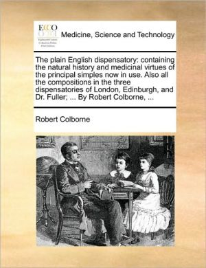 The plain English dispensatory: containing the natural history and medicinal virtues of the principal simples now in use. Also all the compositions in the three dispensatories of London, Edinburgh, and Dr. Fuller; . By Robert Colborne, . - Robert Colborne