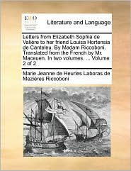 Letters from Elizabeth Sophia de Vali re to her friend Louisa Hortensia de Canteleu. By Madam Riccoboni. Translated from the French by Mr. Maceuen. In two volumes. . Volume 2 of 2 - Marie Jeanne de Heurles Labor Riccoboni