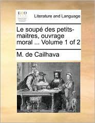 Le soup des petits-maitres, ouvrage moral. Volume 1 of 2 - M. de Cailhava