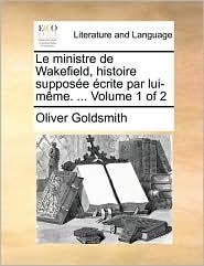 Le ministre de Wakefield, histoire suppos e crite par lui-m me. ... Volume 1 of 2 - Oliver Goldsmith