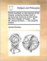 Christ crucified: or, the marrow of the Gospel, evidently holden forth in seventy-two sermons on the whole fifty-third chapter of Isaiah. ... By ... Mr. James Durham, ... The seventh edition. - James Durham