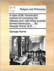 A view of Mr. Kennicott's method of correcting the Hebrew text, with three queries formed thereupon, ... By George Horne, B.D. ...