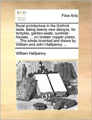 Rural architecture in the Gothick taste. Being twenty new designs, for temples, garden-seats, summer-houses, . on sixteen copper plates. . The whole invented and drawn by William and John Halfpenny. . - William Halfpenny