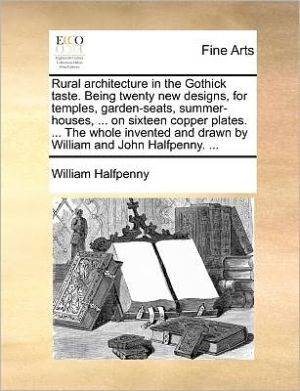 Rural architecture in the Gothick taste. Being twenty new designs, for temples, garden-seats, summer-houses, . on sixteen copper plates. . The whole invented and drawn by William and John Halfpenny. .