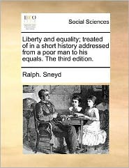 Liberty and Equality; Treated of in a Short History Addressed from a Poor Man to His Equals. the Third Edition.