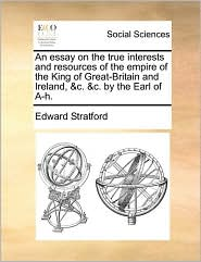 An essay on the true interests and resources of the empire of the King of Great-Britain and Ireland, &c. &c. by the Earl of A-h.