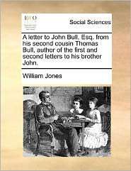 A letter to John Bull, Esq. from his second cousin Thomas Bull, author of the first and second letters to his brother John.