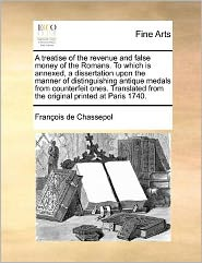 A treatise of the revenue and false money of the Romans. To which is annexed, a dissertation upon the manner of distinguishing antique medals from counterfeit ones. Translated from the original printed at Paris 1740. - Fran ois de Chassepol
