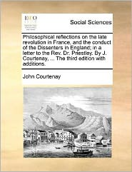 Philosophical reflections on the late revolution in France, and the conduct of the Dissenters in England; in a letter to the Rev. Dr. Priestley. By J. Courtenay, ... The third edition with additions. - John Courtenay