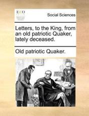 Letters, to the King, from an Old Patriotic Quaker, Lately Deceased. - Patriotic Quaker Old Patriotic Quaker, Old Patriotic Quaker