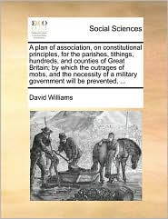 A plan of association, on constitutional principles, for the parishes, tithings, hundreds, and counties of Great Britain; by which the outrages of mobs, and the necessity of a military government will be prevented, ...