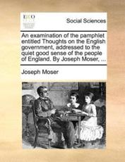 An Examination of the Pamphlet Entitled Thoughts on the English Government, Addressed to the Quiet Good Sense of the People of England. by Joseph Moser, ... - Joseph Moser