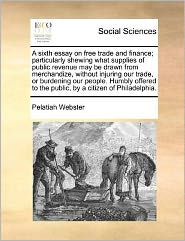 A sixth essay on free trade and finance; particularly shewing what supplies of public revenue may be drawn from merchandize, without injuring our trade, or burdening our people. Humbly offered to the public, by a citizen of Philadelphia.