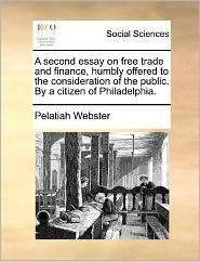 A second essay on free trade and finance, humbly offered to the consideration of the public. By a citizen of Philadelphia.