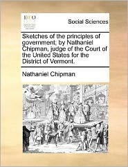 Sketches of the principles of government; by Nathaniel Chipman, judge of the Court of the United States for the District of Vermont. - Nathaniel Chipman