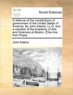 A defence of the constitutions of government of the United States of America. By John Adams, LL.D. and a member of the Academy of Arts and Sciences at Boston. [One line from Pope] - John Adams