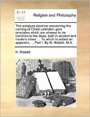 The scripture doctrine concerning the coming of Christ unfolded upon principles which are allowed to be common to the Jews, both in ancient and modern times: . To which is added an appendix, . Part I. By N. Nisbett, M.A. - N. Nisbett