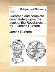 A learned and complete commentary upon the book of the Revelation. . by. James Durham, . - James Durham