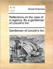 Reflections on the case of a regency. By a gentleman of Lincoln's Inn.